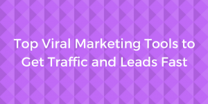 Top Viral Marketing Tools to Get Traffic and Leads Fast